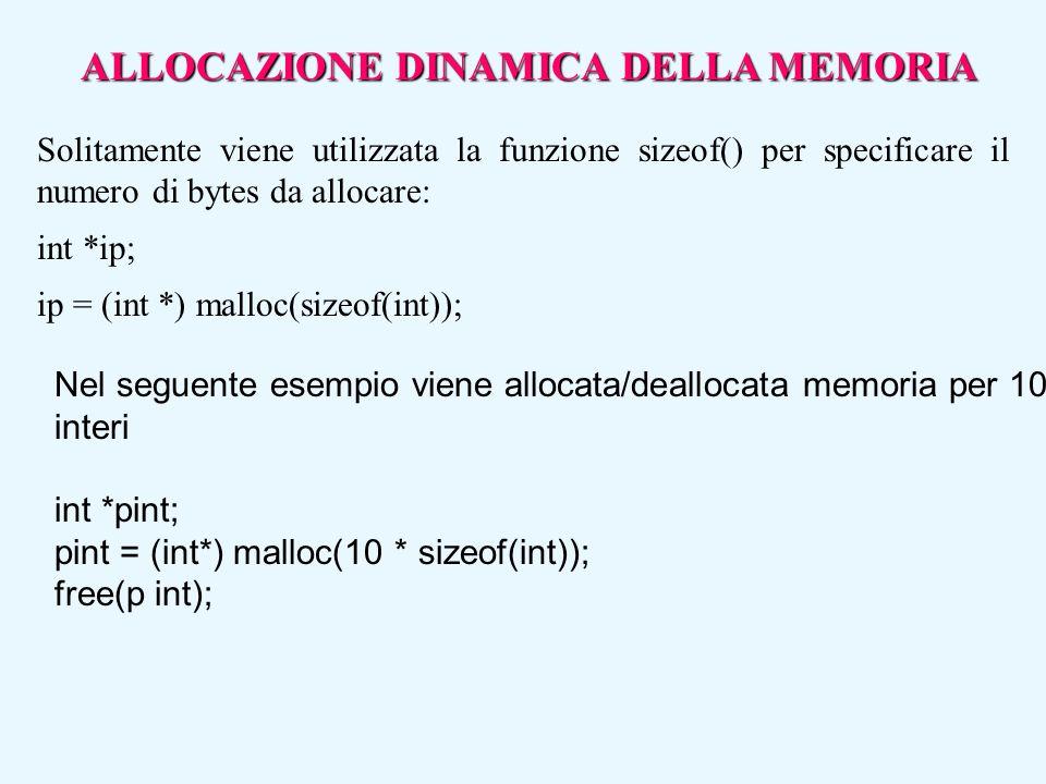 ALLOCAZIONE DINAMICA DELLA MEMORIA Solitamente viene utilizzata la funzione sizeof() per specificare il numero di bytes da allocare: int *ip; ip = (in