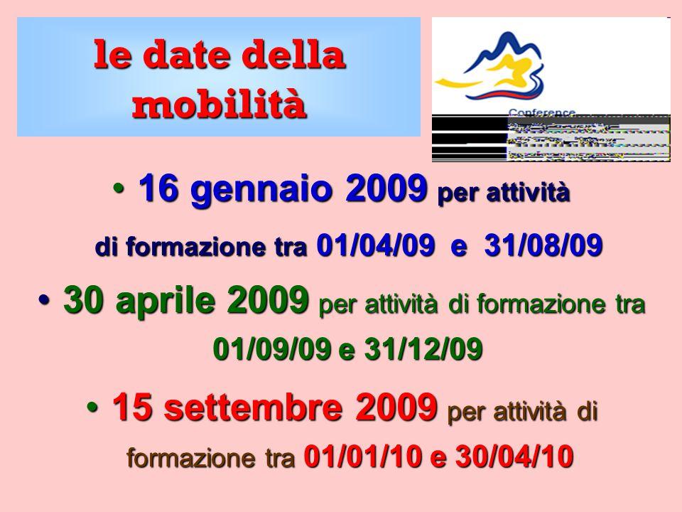 le date della mobilità 16 gennaio 2009 per attività16 gennaio 2009 per attività di formazione tra 01/04/09 e 31/08/09 di formazione tra 01/04/09 e 31/08/09 30 aprile 2009 per attività di formazione tra 01/09/09 e 31/12/0930 aprile 2009 per attività di formazione tra 01/09/09 e 31/12/09 15 settembre 2009 per attività di formazione tra 01/01/10 e 30/04/1015 settembre 2009 per attività di formazione tra 01/01/10 e 30/04/10