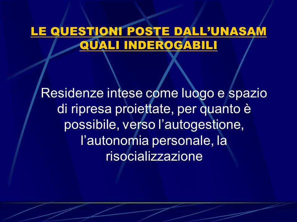 LE QUESTIONI POSTE DALL'UNASAM QUALI INDEROGABILI Residenze intese come luogo e spazio di ripresa proiettate, per quanto è possibile, verso l'autogest