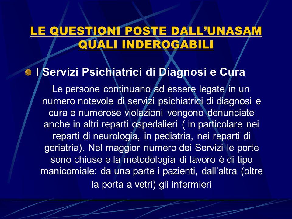 LE QUESTIONI POSTE DALL'UNASAM QUALI INDEROGABILI I Servizi Psichiatrici di Diagnosi e Cura Le persone continuano ad essere legate in un numero notevo