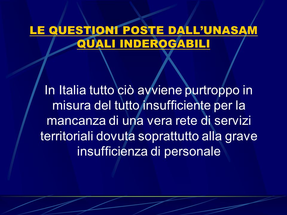 LE QUESTIONI POSTE DALL'UNASAM QUALI INDEROGABILI In Italia tutto ciò avviene purtroppo in misura del tutto insufficiente per la mancanza di una vera