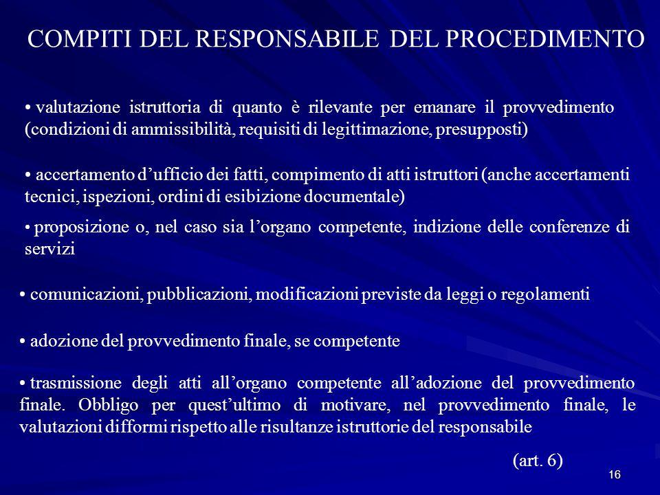 16 COMPITI DEL RESPONSABILE DEL PROCEDIMENTO valutazione istruttoria di quanto è rilevante per emanare il provvedimento (condizioni di ammissibilità, requisiti di legittimazione, presupposti) accertamento d'ufficio dei fatti, compimento di atti istruttori (anche accertamenti tecnici, ispezioni, ordini di esibizione documentale) proposizione o, nel caso sia l'organo competente, indizione delle conferenze di servizi comunicazioni, pubblicazioni, modificazioni previste da leggi o regolamenti adozione del provvedimento finale, se competente trasmissione degli atti all'organo competente all'adozione del provvedimento finale.
