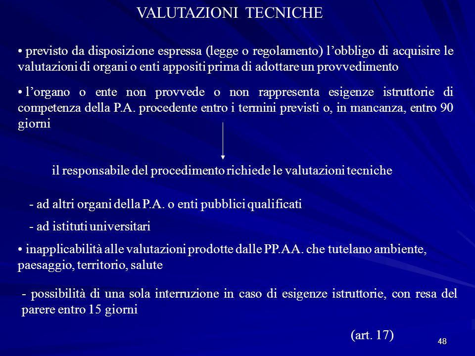 48 VALUTAZIONI TECNICHE previsto da disposizione espressa (legge o regolamento) l'obbligo di acquisire le valutazioni di organi o enti appositi prima di adottare un provvedimento l'organo o ente non provvede o non rappresenta esigenze istruttorie di competenza della P.A.