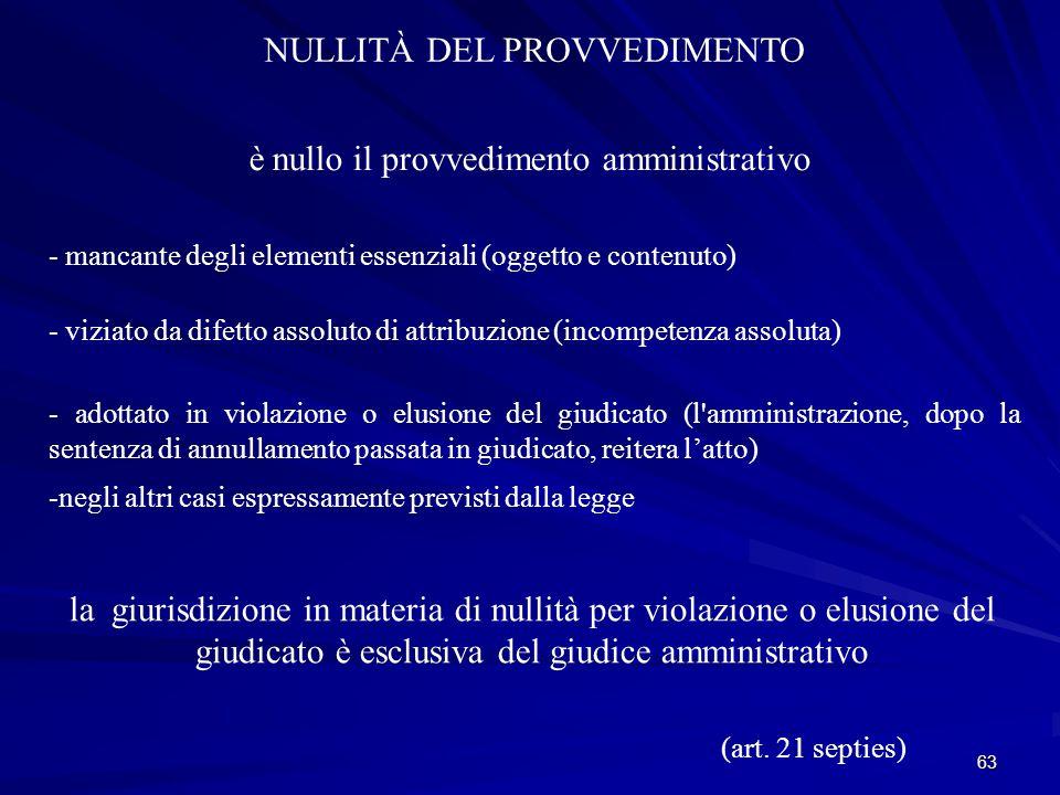 63 NULLITÀ DEL PROVVEDIMENTO è nullo il provvedimento amministrativo - mancante degli elementi essenziali (oggetto e contenuto) - viziato da difetto assoluto di attribuzione (incompetenza assoluta) - adottato in violazione o elusione del giudicato (l amministrazione, dopo la sentenza di annullamento passata in giudicato, reitera l'atto) -negli altri casi espressamente previsti dalla legge la giurisdizione in materia di nullità per violazione o elusione del giudicato è esclusiva del giudice amministrativo (art.