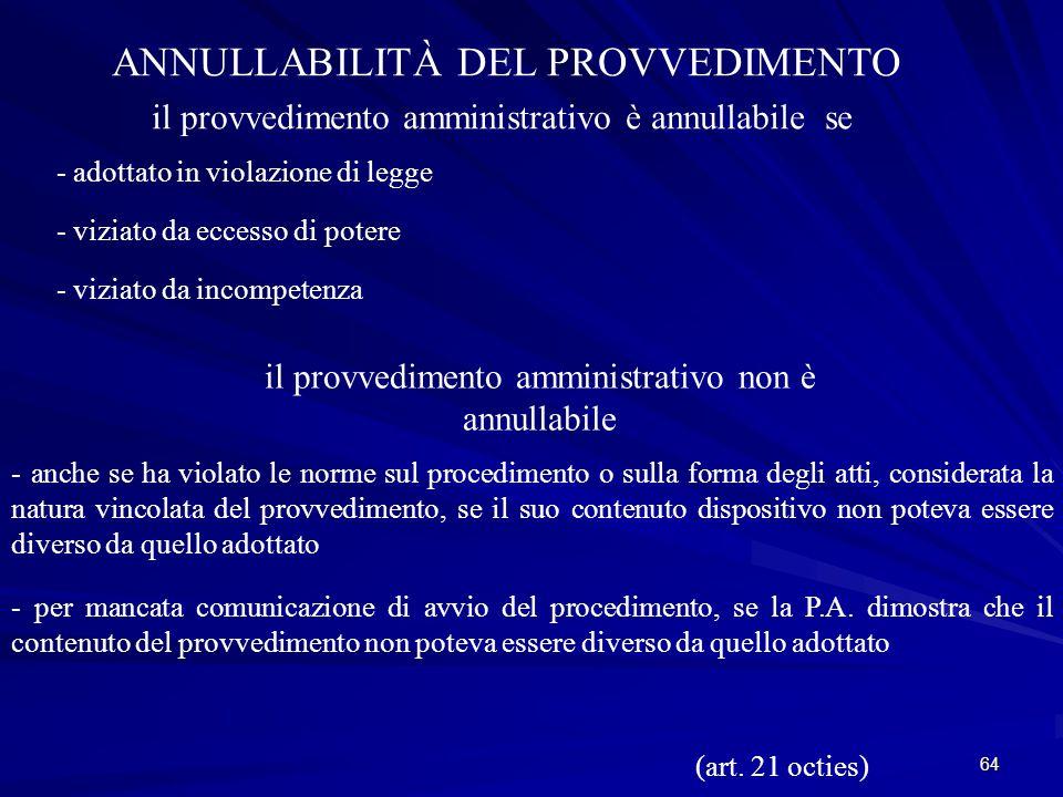 64 ANNULLABILITÀ DEL PROVVEDIMENTO il provvedimento amministrativo è annullabile se - adottato in violazione di legge - viziato da eccesso di potere - viziato da incompetenza il provvedimento amministrativo non è annullabile - anche se ha violato le norme sul procedimento o sulla forma degli atti, considerata la natura vincolata del provvedimento, se il suo contenuto dispositivo non poteva essere diverso da quello adottato - per mancata comunicazione di avvio del procedimento, se la P.A.