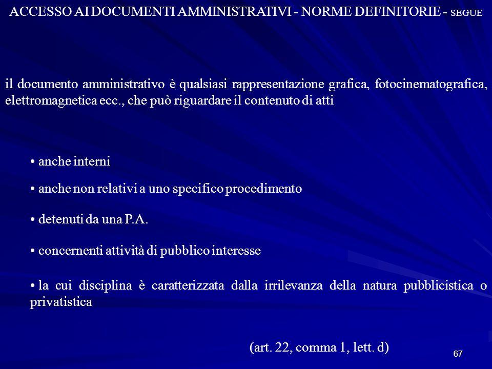 67 ACCESSO AI DOCUMENTI AMMINISTRATIVI - NORME DEFINITORIE - SEGUE il documento amministrativo è qualsiasi rappresentazione grafica, fotocinematografica, elettromagnetica ecc., che può riguardare il contenuto di atti anche interni anche non relativi a uno specifico procedimento detenuti da una P.A.