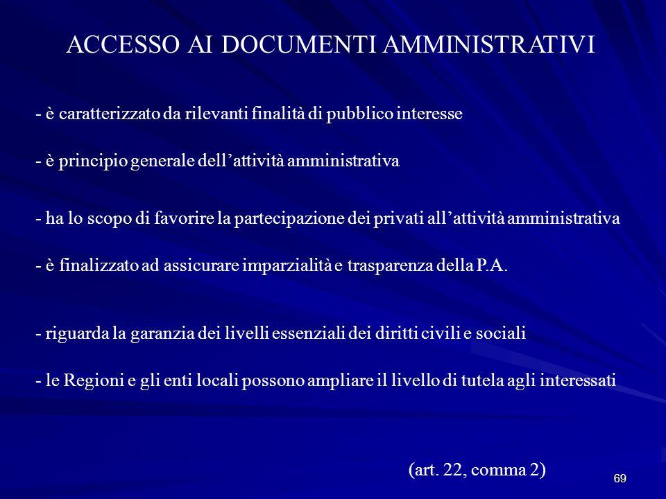 69 ACCESSO AI DOCUMENTI AMMINISTRATIVI - è caratterizzato da rilevanti finalità di pubblico interesse - è principio generale dell'attività amministrativa - ha lo scopo di favorire la partecipazione dei privati all'attività amministrativa - è finalizzato ad assicurare imparzialità e trasparenza della P.A.