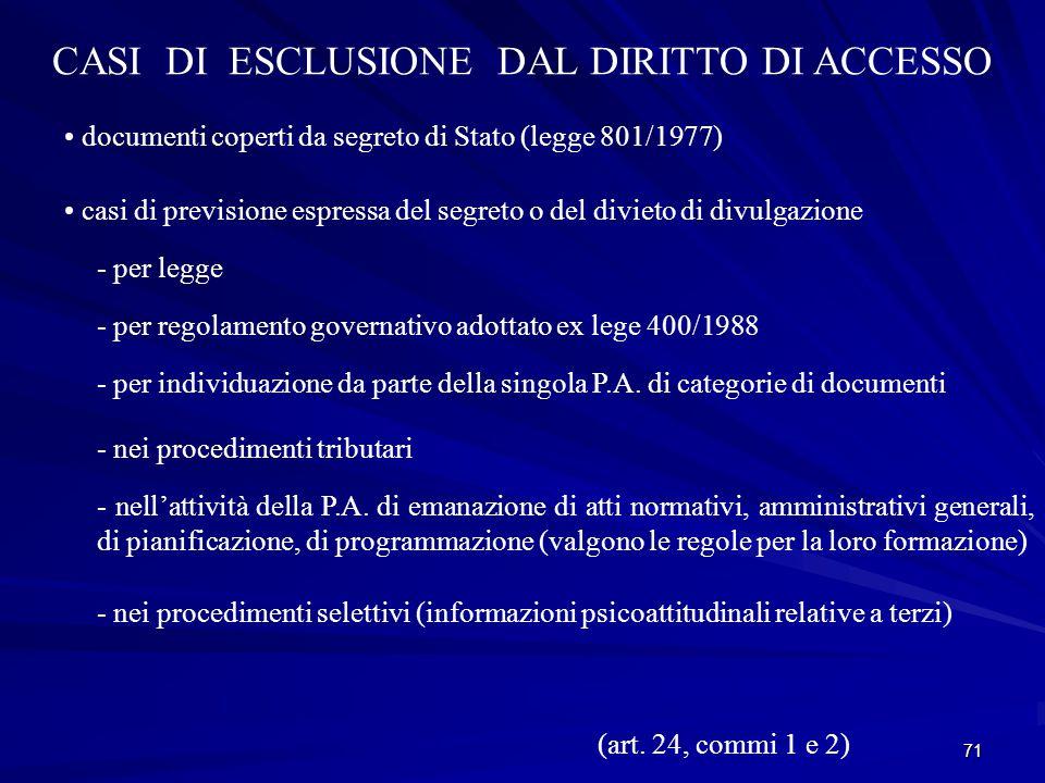 71 CASI DI ESCLUSIONE DAL DIRITTO DI ACCESSO documenti coperti da segreto di Stato (legge 801/1977) casi di previsione espressa del segreto o del divieto di divulgazione - per legge - per regolamento governativo adottato ex lege 400/1988 - per individuazione da parte della singola P.A.