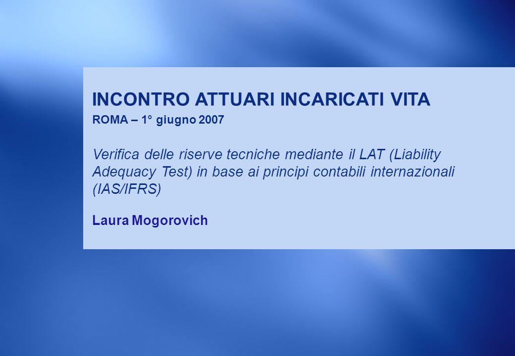 1 INCONTRO ATTUARI INCARICATI VITA ROMA – 1° giugno 2007 Laura Mogorovich Verifica delle riserve tecniche mediante il LAT (Liability Adequacy Test) in