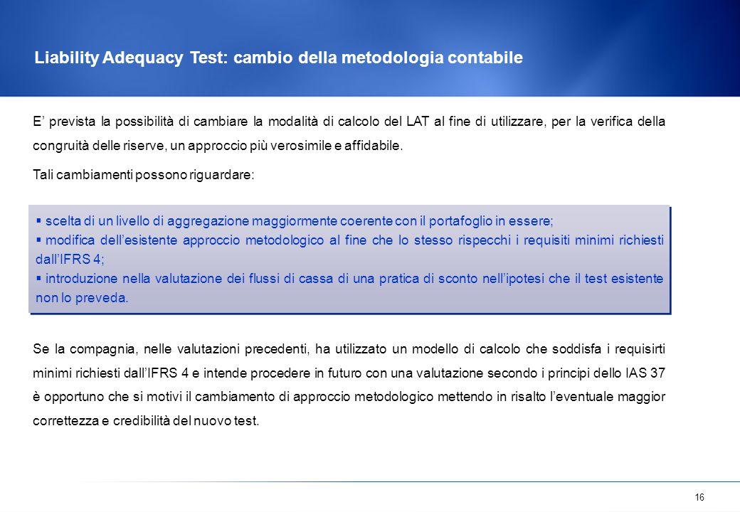 16 Liability Adequacy Test: cambio della metodologia contabile E' prevista la possibilità di cambiare la modalità di calcolo del LAT al fine di utiliz
