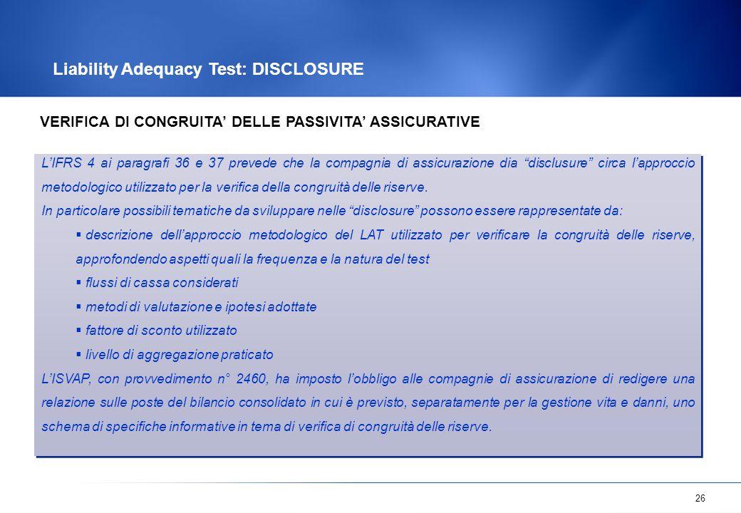 """26 Liability Adequacy Test: DISCLOSURE L'IFRS 4 ai paragrafi 36 e 37 prevede che la compagnia di assicurazione dia """"disclusure"""" circa l'approccio meto"""