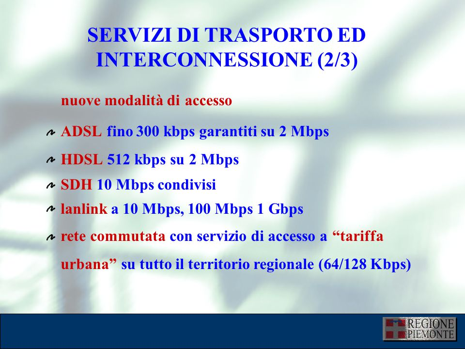 SERVIZI DI TRASPORTO ED INTERCONNESSIONE (2/3) ADSL fino 300 kbps garantiti su 2 Mbps HDSL 512 kbps su 2 Mbps SDH 10 Mbps condivisi lanlink a 10 Mbps,