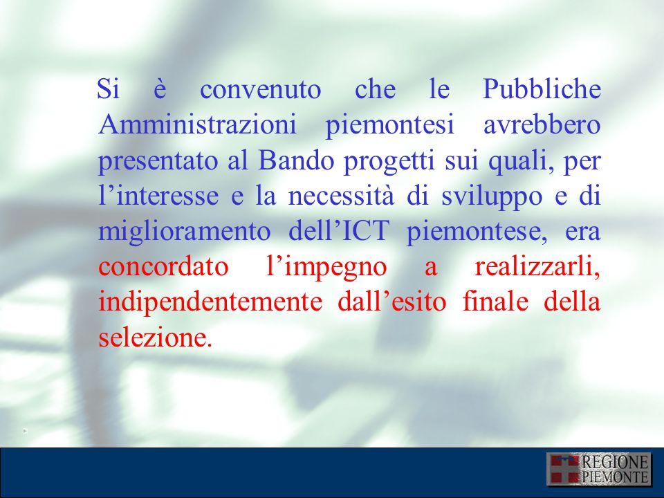 L'attuazione dell'eGovernment 10 dicembre 2001 Si è convenuto che le Pubbliche Amministrazioni piemontesi avrebbero presentato al Bando progetti sui quali, per l'interesse e la necessità di sviluppo e di miglioramento dell'ICT piemontese, era concordato l'impegno a realizzarli, indipendentemente dall'esito finale della selezione.
