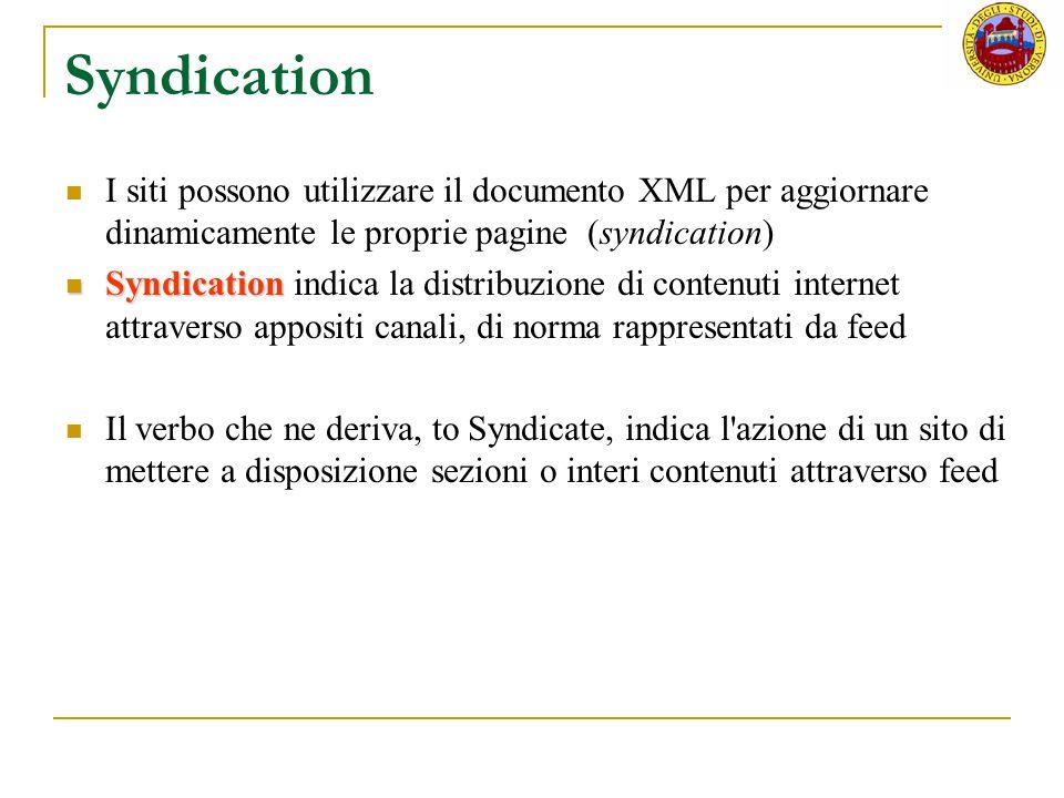 Syndication I siti possono utilizzare il documento XML per aggiornare dinamicamente le proprie pagine (syndication) Syndication Syndication indica la