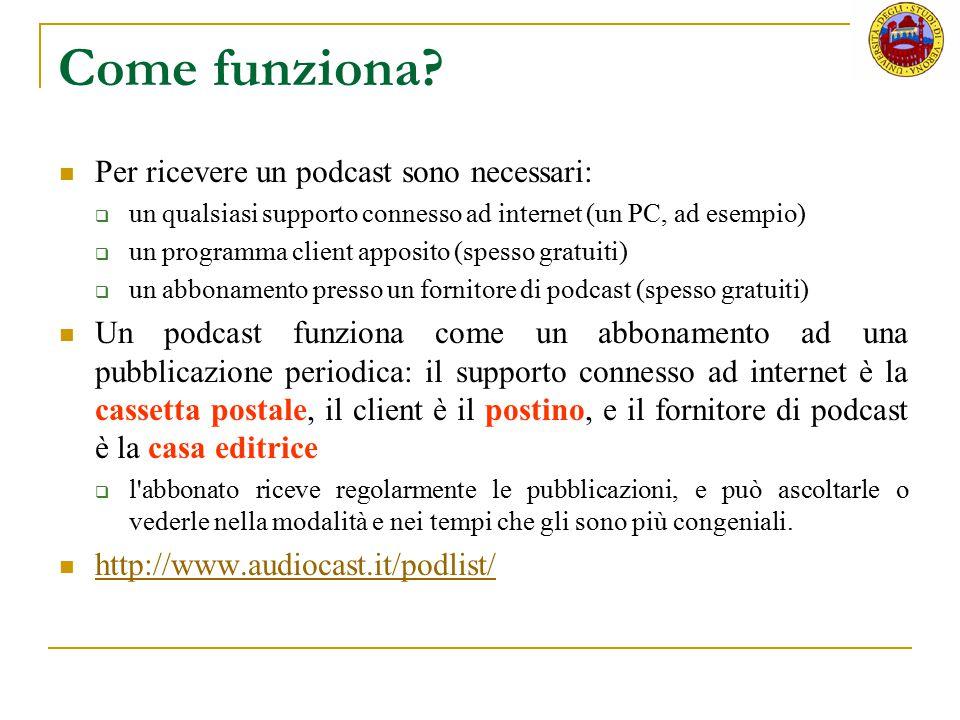 Come funziona? Per ricevere un podcast sono necessari:  un qualsiasi supporto connesso ad internet (un PC, ad esempio)  un programma client apposito