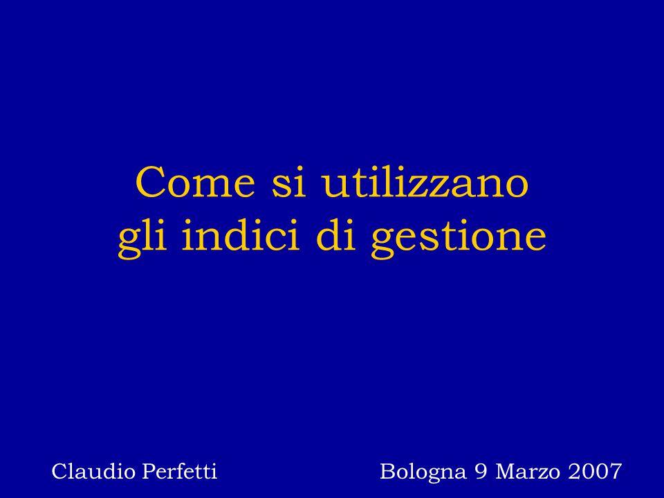 Come si utilizzano gli indici di gestione Claudio Perfetti Bologna 9 Marzo 2007