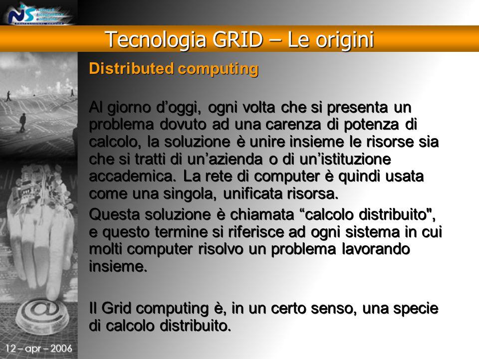 12 – apr – 2006 Distributed computing Al giorno d'oggi, ogni volta che si presenta un problema dovuto ad una carenza di potenza di calcolo, la soluzione è unire insieme le risorse sia che si tratti di un'azienda o di un'istituzione accademica.