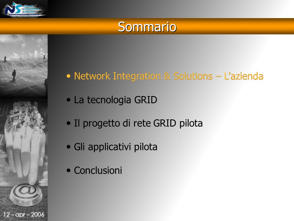 12 – apr – 2006 Sommario Network Integration & Solutions – L'azienda La tecnologia GRID Il progetto di rete GRID pilota Gli applicativi pilota Conclusioni Network Integration & Solutions – L'azienda