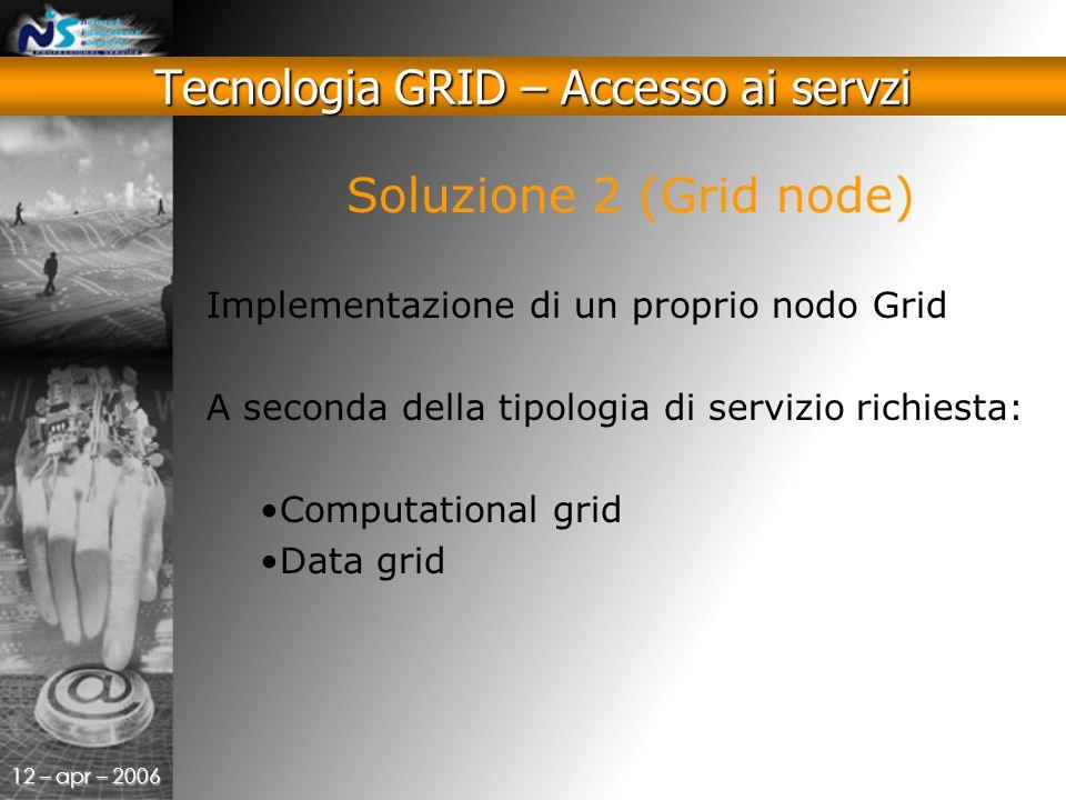 12 – apr – 2006 Tecnologia GRID – Accesso ai servzi Soluzione 2 (Grid node) Implementazione di un proprio nodo Grid A seconda della tipologia di servizio richiesta: Computational grid Data grid