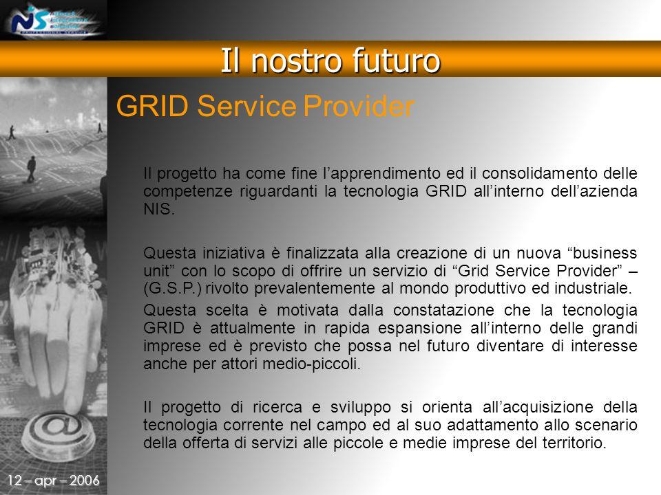 12 – apr – 2006 GRID Service Provider Il nostro futuro Il progetto ha come fine l'apprendimento ed il consolidamento delle competenze riguardanti la tecnologia GRID all'interno dell'azienda NIS.