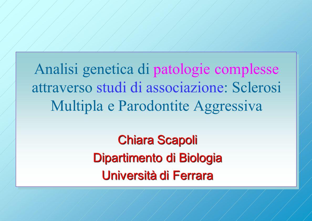 Analisi genetica di patologie complesse attraverso studi di associazione: Sclerosi Multipla e Parodontite Aggressiva Chiara Scapoli Dipartimento di Biologia Università di Ferrara