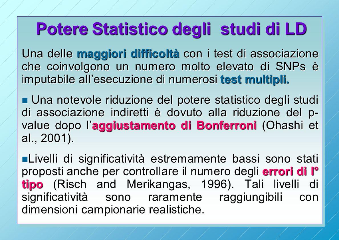 Potere Statistico degli studi di LD Potere Statistico degli studi di LD Una delle maggiori difficoltà con i test di associazione che coinvolgono un numero molto elevato di SNPs è imputabile all'esecuzione di numerosi test multipli.