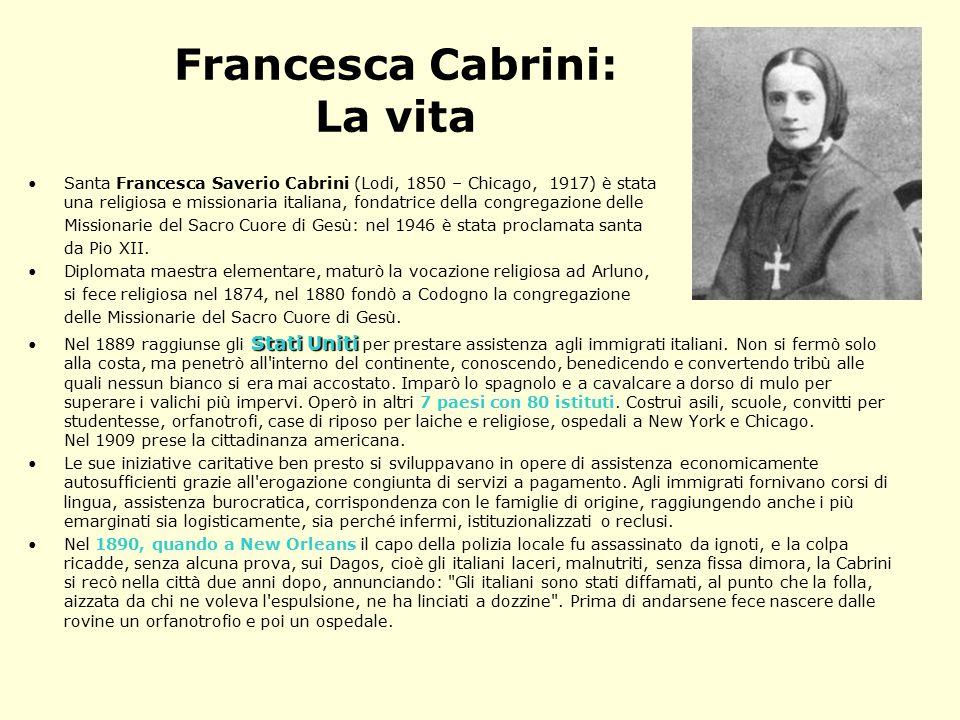 Francesca Cabrini: La vita Santa Francesca Saverio Cabrini (Lodi, 1850 – Chicago, 1917) è stata una religiosa e missionaria italiana, fondatrice della congregazione delle Missionarie del Sacro Cuore di Gesù: nel 1946 è stata proclamata santa da Pio XII.