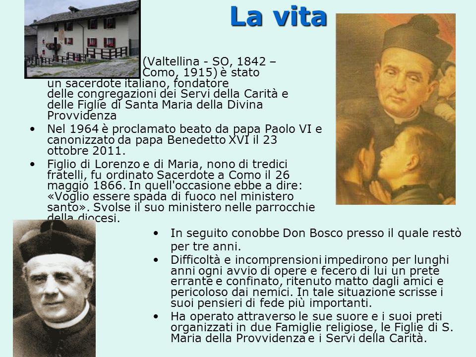 La vita La vita (Valtellina - SO, 1842 – Como, 1915) è stato un sacerdote italiano, fondatore delle congregazioni dei Servi della Carità e delle Figlie di Santa Maria della Divina Provvidenza Nel 1964 è proclamato beato da papa Paolo VI e canonizzato da papa Benedetto XVI il 23 ottobre 2011.