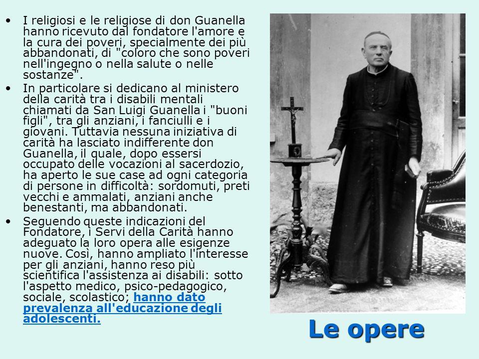 Le opere I religiosi e le religiose di don Guanella hanno ricevuto dal fondatore l amore e la cura dei poveri, specialmente dei più abbandonati, di coloro che sono poveri nell ingegno o nella salute o nelle sostanze .