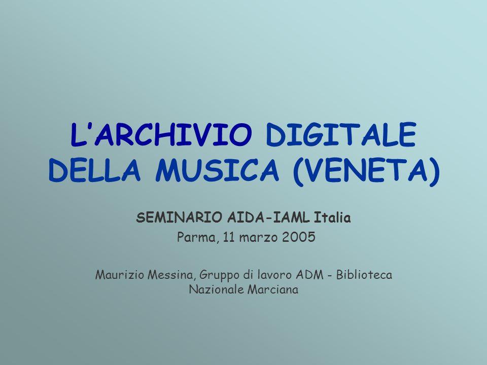 L'ARCHIVIO DIGITALE DELLA MUSICA (VENETA) SEMINARIO AIDA-IAML Italia Parma, 11 marzo 2005 Maurizio Messina, Gruppo di lavoro ADM - Biblioteca Nazionale Marciana