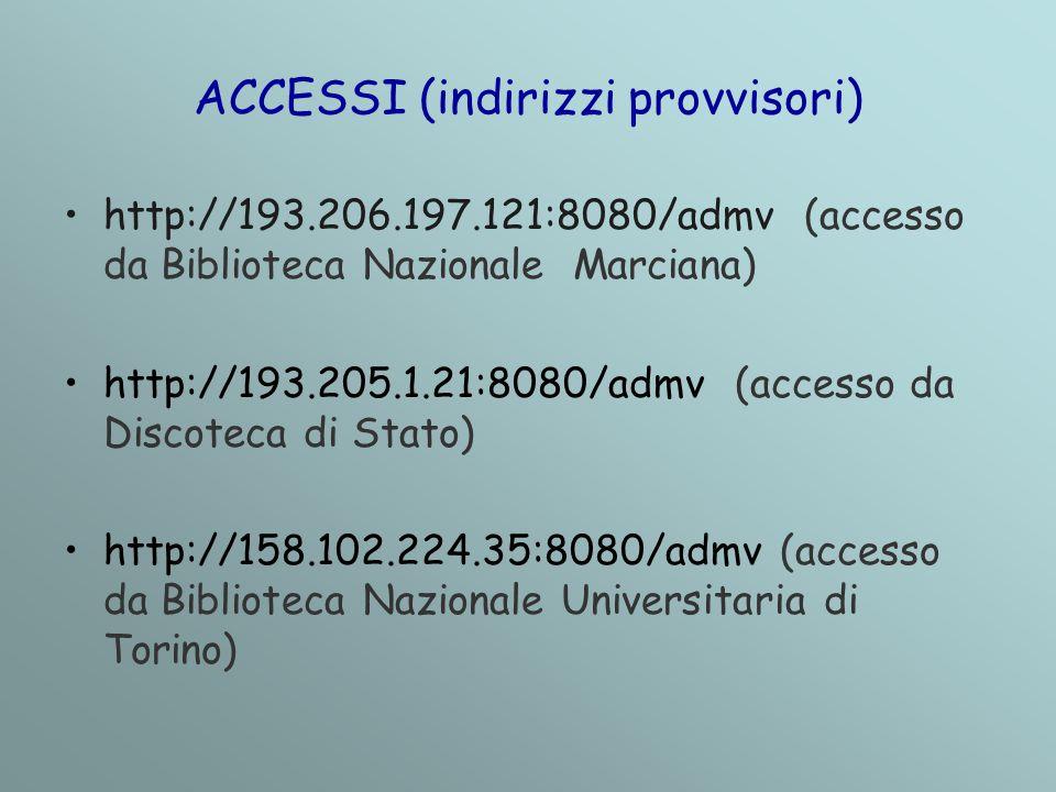 ACCESSI (indirizzi provvisori) http://193.206.197.121:8080/admv (accesso da Biblioteca Nazionale Marciana) http://193.205.1.21:8080/admv (accesso da Discoteca di Stato) http://158.102.224.35:8080/admv (accesso da Biblioteca Nazionale Universitaria di Torino)