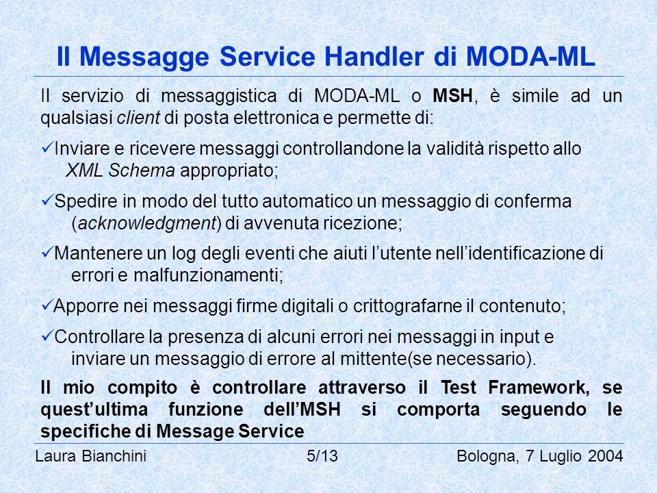 Laura Bianchini 5/13 Bologna, 7 Luglio 2004 Il Messagge Service Handler di MODA-ML Il servizio di messaggistica di MODA-ML o MSH, è simile ad un qualsiasi client di posta elettronica e permette di: Inviare e ricevere messaggi controllandone la validità rispetto allo XML Schema appropriato; Spedire in modo del tutto automatico un messaggio di conferma (acknowledgment) di avvenuta ricezione; Mantenere un log degli eventi che aiuti l'utente nell'identificazione di errori e malfunzionamenti; Apporre nei messaggi firme digitali o crittografarne il contenuto; Controllare la presenza di alcuni errori nei messaggi in input e inviare un messaggio di errore al mittente(se necessario).