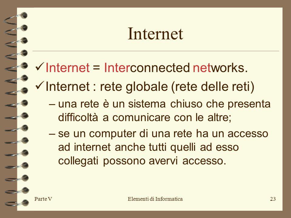 Parte VElementi di Informatica23 Internet Internet = Interconnected networks. Internet : rete globale (rete delle reti) –una rete è un sistema chiuso