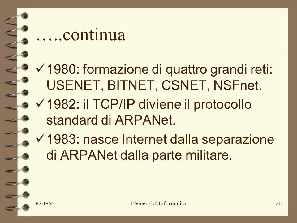 Parte VElementi di Informatica26 …..continua 1980: formazione di quattro grandi reti: USENET, BITNET, CSNET, NSFnet. 1982: il TCP/IP diviene il protoc