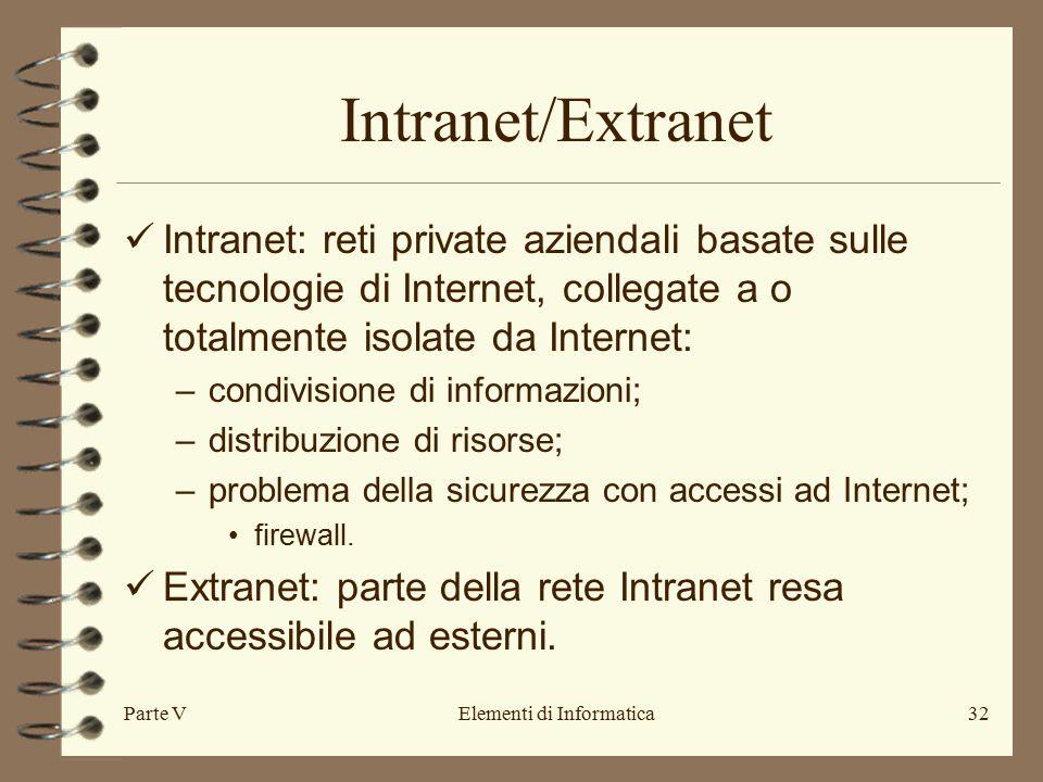 Parte VElementi di Informatica32 Intranet/Extranet Intranet: reti private aziendali basate sulle tecnologie di Internet, collegate a o totalmente isolate da Internet: –condivisione di informazioni; –distribuzione di risorse; –problema della sicurezza con accessi ad Internet; firewall.