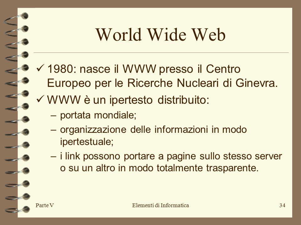 Parte VElementi di Informatica34 World Wide Web 1980: nasce il WWW presso il Centro Europeo per le Ricerche Nucleari di Ginevra.