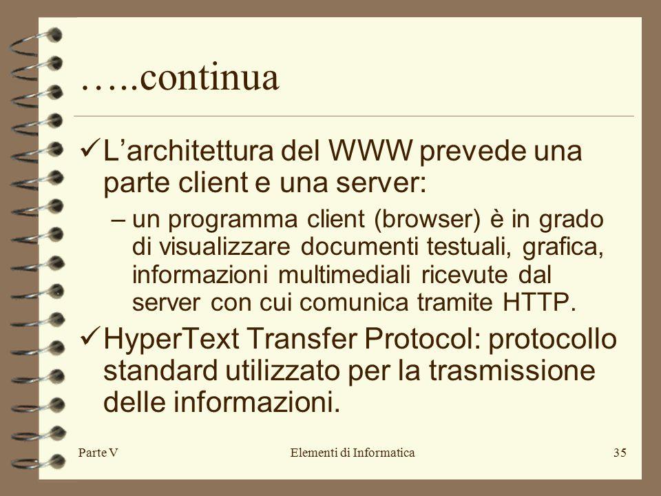 Parte VElementi di Informatica35 …..continua L'architettura del WWW prevede una parte client e una server: –un programma client (browser) è in grado di visualizzare documenti testuali, grafica, informazioni multimediali ricevute dal server con cui comunica tramite HTTP.