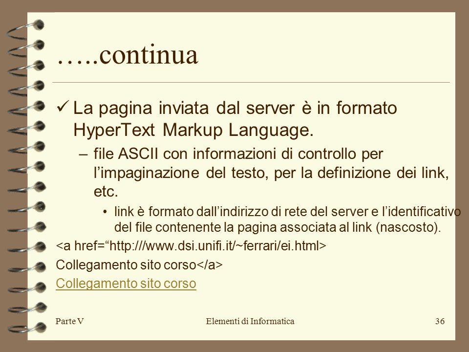Parte VElementi di Informatica36 …..continua La pagina inviata dal server è in formato HyperText Markup Language.