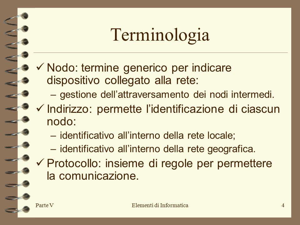 Parte VElementi di Informatica4 Terminologia Nodo: termine generico per indicare dispositivo collegato alla rete: –gestione dell'attraversamento dei nodi intermedi.