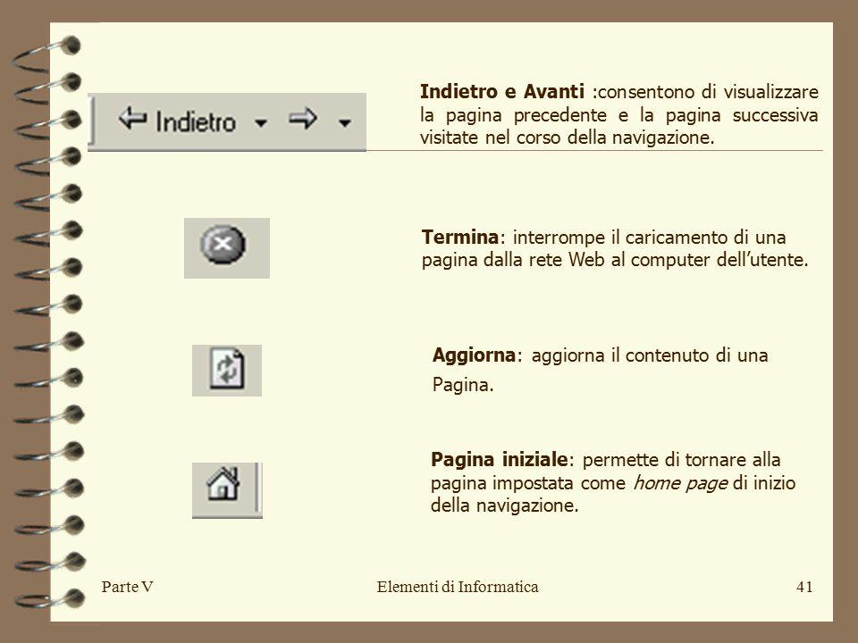 Parte VElementi di Informatica41 Indietro e Avanti :consentono di visualizzare la pagina precedente e la pagina successiva visitate nel corso della navigazione.
