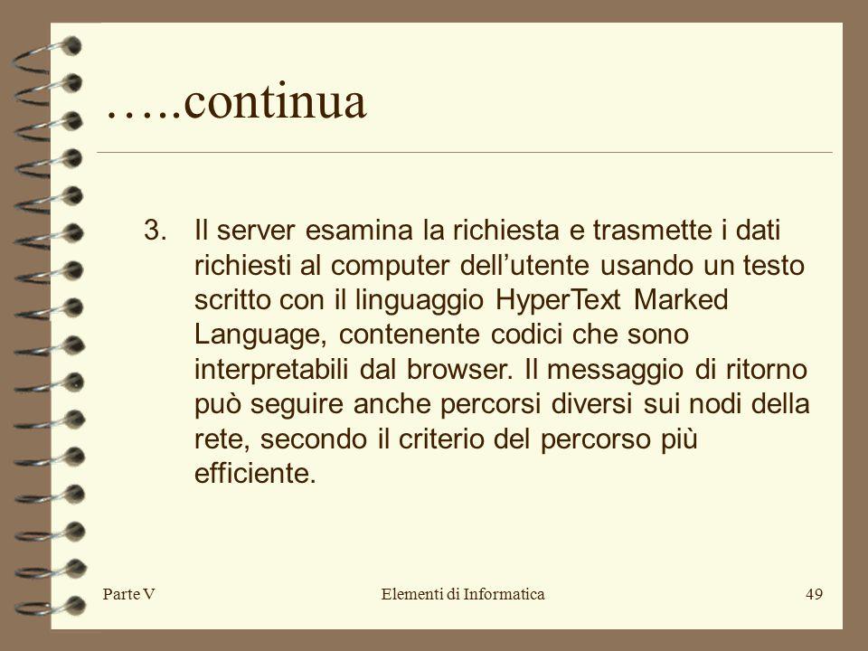 Parte VElementi di Informatica49 …..continua 3.Il server esamina la richiesta e trasmette i dati richiesti al computer dell'utente usando un testo scritto con il linguaggio HyperText Marked Language, contenente codici che sono interpretabili dal browser.