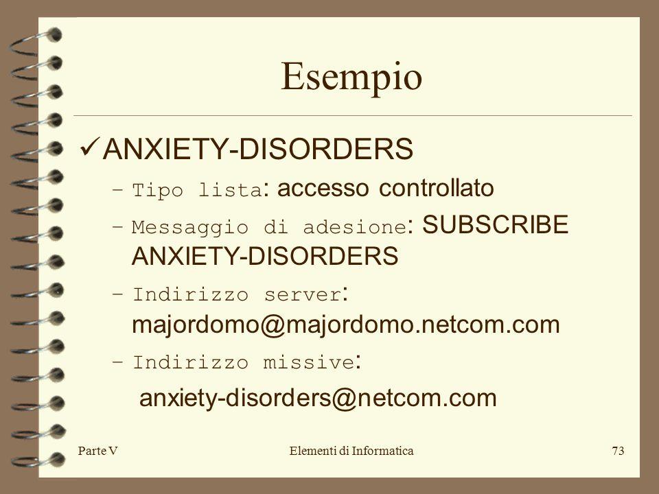 Parte VElementi di Informatica73 Esempio ANXIETY-DISORDERS –Tipo lista : accesso controllato –Messaggio di adesione : SUBSCRIBE ANXIETY-DISORDERS –Indirizzo server : majordomo@majordomo.netcom.com –Indirizzo missive : anxiety-disorders@netcom.com