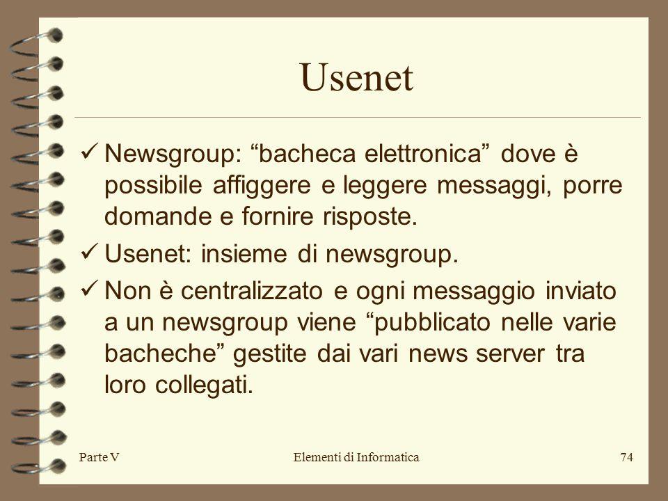 Parte VElementi di Informatica74 Usenet Newsgroup: bacheca elettronica dove è possibile affiggere e leggere messaggi, porre domande e fornire risposte.