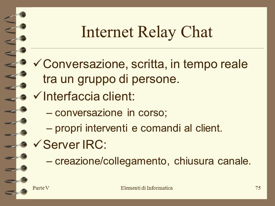 Parte VElementi di Informatica75 Internet Relay Chat Conversazione, scritta, in tempo reale tra un gruppo di persone.