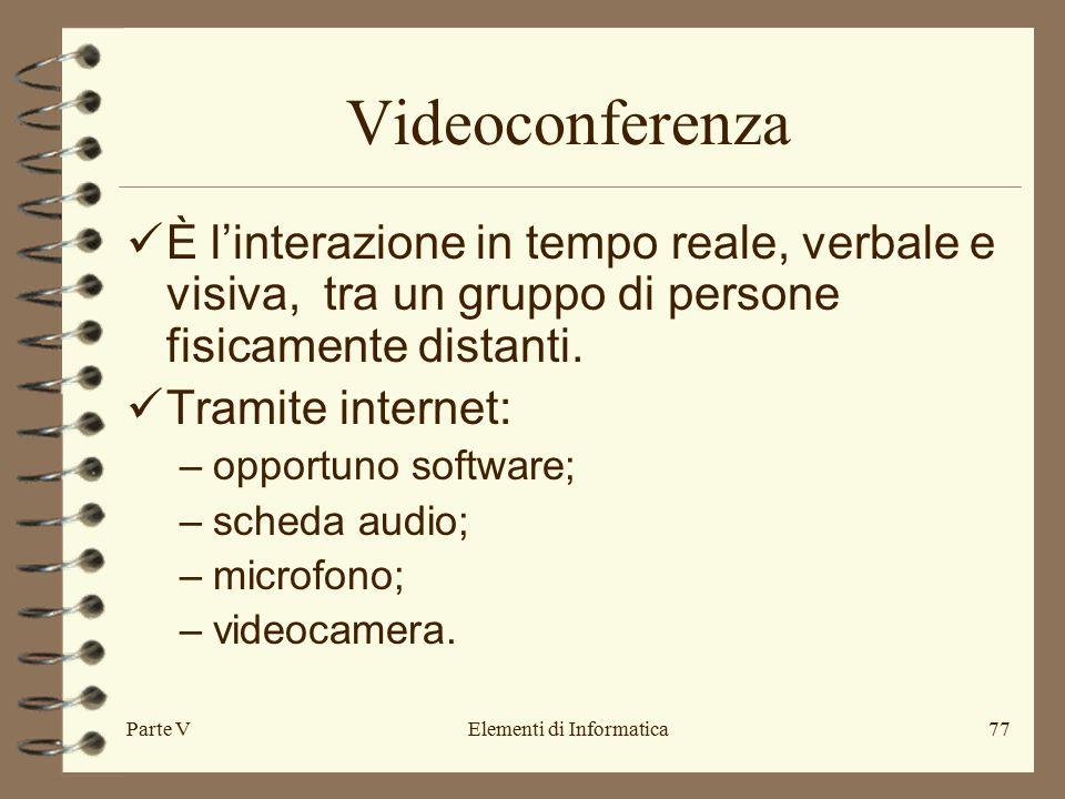 Parte VElementi di Informatica77 Videoconferenza È l'interazione in tempo reale, verbale e visiva, tra un gruppo di persone fisicamente distanti.