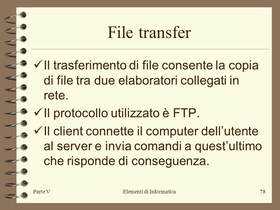 Parte VElementi di Informatica78 File transfer Il trasferimento di file consente la copia di file tra due elaboratori collegati in rete.