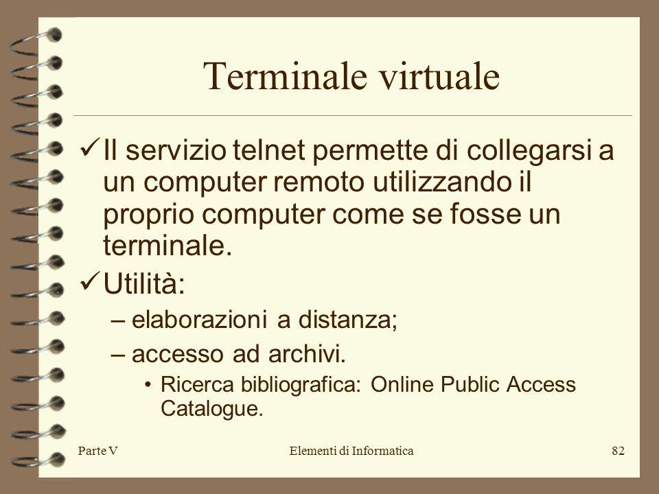Parte VElementi di Informatica82 Terminale virtuale Il servizio telnet permette di collegarsi a un computer remoto utilizzando il proprio computer come se fosse un terminale.