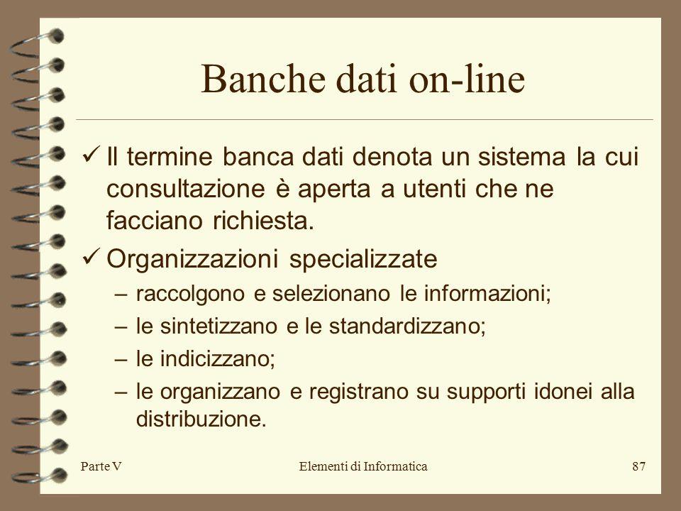 Parte VElementi di Informatica87 Banche dati on-line Il termine banca dati denota un sistema la cui consultazione è aperta a utenti che ne facciano richiesta.
