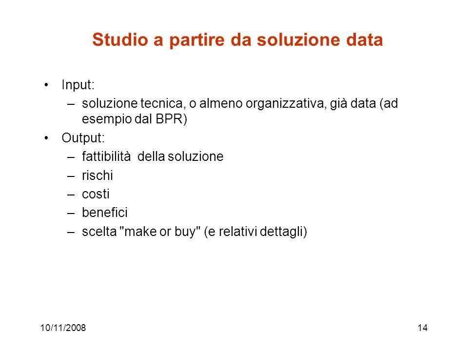 10/11/200814 Studio a partire da soluzione data Input: –soluzione tecnica, o almeno organizzativa, già data (ad esempio dal BPR) Output: –fattibilità della soluzione –rischi –costi –benefici –scelta make or buy (e relativi dettagli)