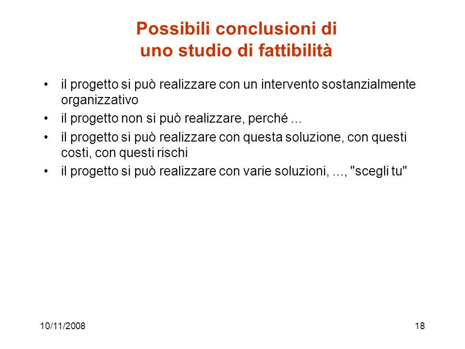 10/11/200818 Possibili conclusioni di uno studio di fattibilità il progetto si può realizzare con un intervento sostanzialmente organizzativo il progetto non si può realizzare, perché...